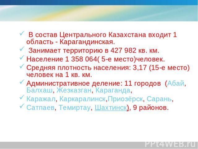 В состав Центрального Казахстана входит 1 область - Карагандинская. Занимает территорию в 427982 кв. км. Население 1 358 064(5-еместо)человек. Средняя плотность населения: 3,17 (15-еместо) человек на 1 кв. км. Административное деление: 11 город…