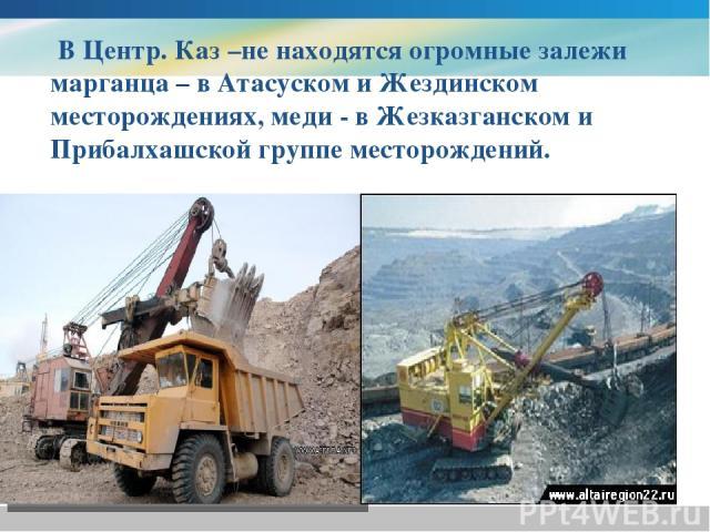 В Центр. Каз –не находятся огромные залежи марганца – в Атасуском и Жездинском месторождениях, меди - в Жезказганском и Прибалхашской группе месторождений.