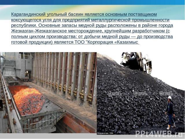 Карагандинский угольный басеинявляется основным поставщиком коксующегося угля для предприятий металлургической промышленности республики. Основные запасы медной руды расположены в районе города Жезказган-Жезказганское месторождение, крупнейшим разр…