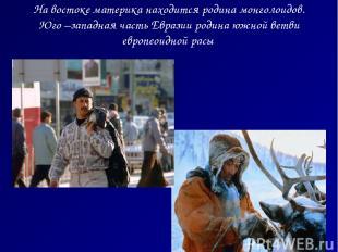 На востоке материка находится родина монголоидов. Юго –западная часть Евразии ро