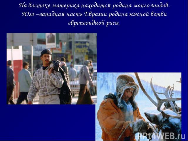На востоке материка находится родина монголоидов. Юго –западная часть Евразии родина южной ветви европеоидной расы Житель Крайнего Севера Араб