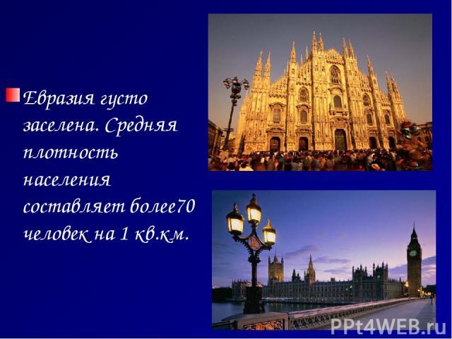 Евразия густо заселена. Средняя плотность населения составляет более70 человек на 1 кв.км. Милан. Италия Англия. Лондон