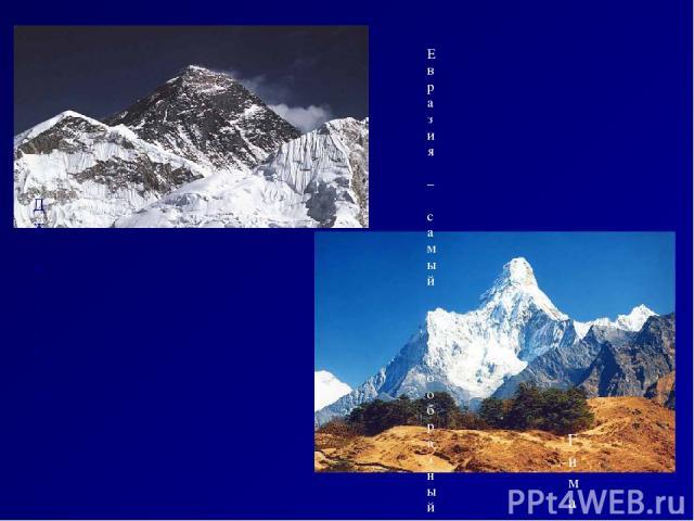 Евразия – самый разнообразный в природном отношении материк. Ему принадлежат многие рекорды: Это самый большой по площади материк и единственный, берега которого омываются 4 океанами; Здесь расположены самые высокие горы Гималаи; Самая высокая гора …
