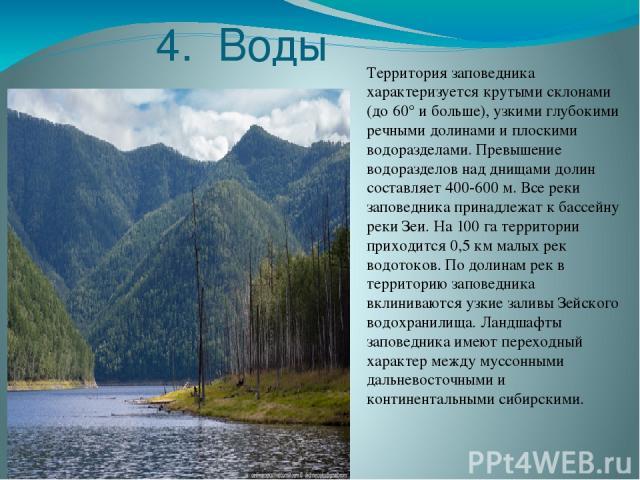 4. Воды Территория заповедника характеризуется крутыми склонами (до 60° и больше), узкими глубокими речными долинами и плоскими водоразделами. Превышение водоразделов над днищами долин составляет 400-600 м. Все реки заповедника принадлежат к бассейн…