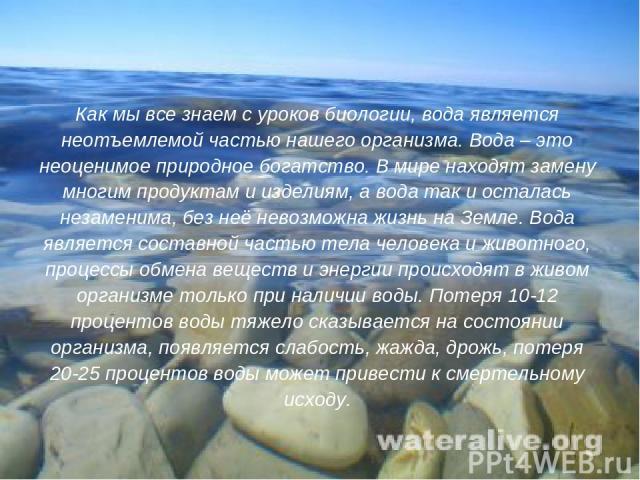 Как мы все знаем с уроков биологии, вода является неотъемлемой частью нашего организма. Вода – это неоценимое природное богатство. В мире находят замену многим продуктам и изделиям, а вода так и осталась незаменима, без неё невозможна жизнь на Земле…