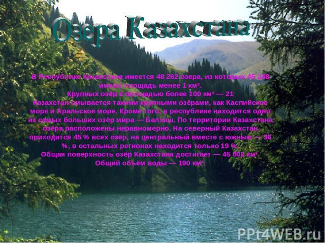 В Республике Казахстане имеется 48 262 озера, из которых 45 248 имеют площадь менее 1 км². Крупных озёр с площадью более 100 км² — 21 Казахстан омывается такими крупными озёрами, как Каспийское море и Аральское море. Кроме того, в республике находит…