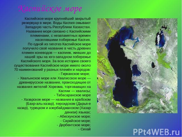 Каспийское море Каспийское море крупнейший закрытый резервуар в мире. Воды Каспия омывают Западную часть Республики Казахстан. Название моря связано с Каспийскими племенами, с незапамятных времен населявшими побережье Каспия. По одной из гипотез Кас…