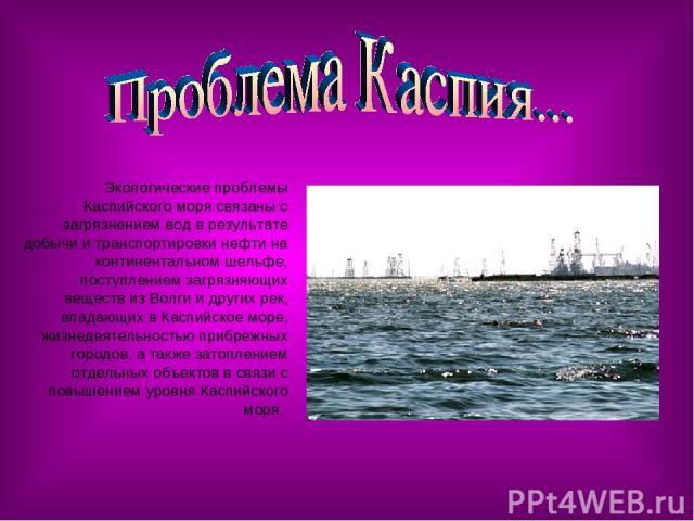 Экологические проблемы Каспийского моря связаны с загрязнением вод в результате добычи и транспортировки нефти на континентальном шельфе, поступлением загрязняющих веществ из Волги и других рек, впадающих в Каспийское море, жизнедеятельностью прибре…