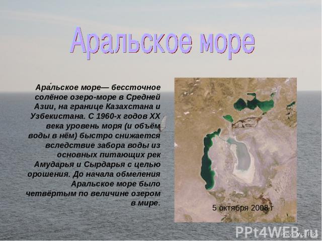5 октября 2008 г Ара льское море— бессточное солёное озеро-море в Средней Азии, на границе Казахстана и Узбекистана. С 1960-х годов XX века уровень моря (и объём воды в нём) быстро снижается вследствие забора воды из основных питающих рек Амударья и…