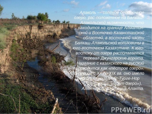 Алаколь — солёное бессточное озеро, рас-положенное на Балхаш-Алакольской низменности, что находится на границе Алматин-ской и Восточно-Казахстанской областей, в восточной части Балхаш-Алакольской котловины в юго-восточном Казахстане. К юго-востоку о…