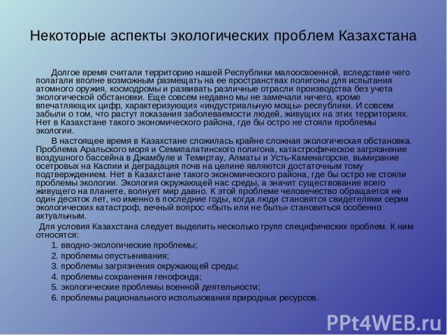Некоторые аспекты экологических проблем Казахстана Долгое время считали территорию нашей Республики малоосвоенной, вследствие чего полагали вполне возможным размещать на ее пространствах полигоны для испытания атомного оружия, космодромы и развивать…