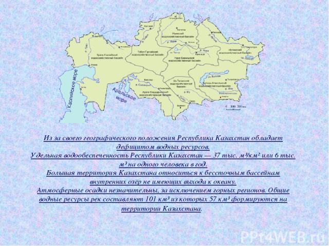 Из за своего географического положения Республика Казахстан обладает дефицитом водных ресурсов. Удельная водообеспеченность Республики Казахстан — 37 тыс. м³/км² или 6 тыс. м³ на одного человека в год. Большая территория Казахстана относиться к бесс…