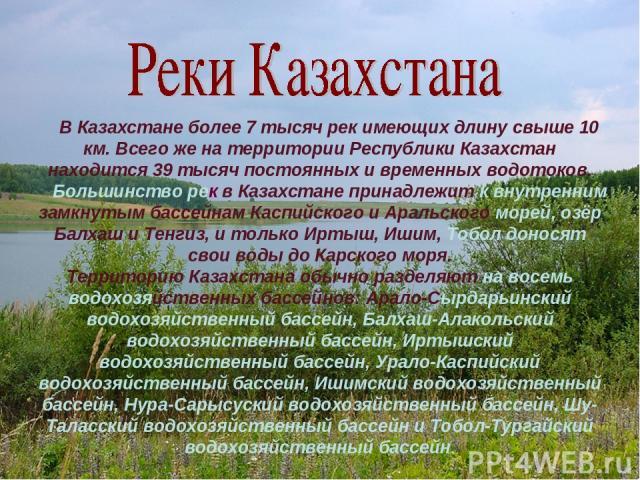 В Казахстане более 7 тысяч рек имеющих длину свыше 10 км. Всего же на территории Республики Казахстан находится 39 тысяч постоянных и временных водотоков. Большинство рек в Казахстане принадлежит к внутренним замкнутым бассейнам Каспийского и Аральс…