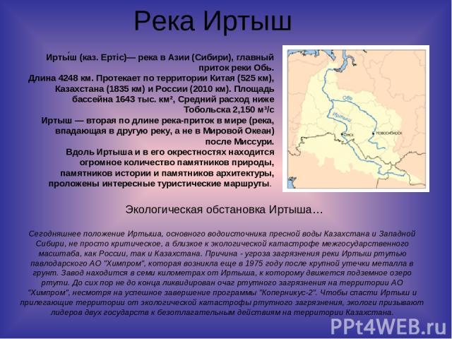 Река Иртыш Сегодняшнее положение Иртыша, основного водоисточника пресной воды Казахстана и Западной Сибири, не просто критическое, а близкое к экологической катастрофе межгосударственного масштаба, как России, так и Казахстана. Причина - угроза загр…