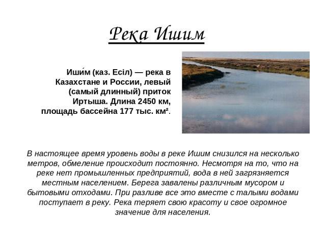 Река Ишим Иши м (каз. Есіл) — река в Казахстане и России, левый (самый длинный) приток Иртыша. Длина 2450 км, площадь бассейна 177 тыс. км². В настоящее время уровень воды в реке Ишим снизился на несколько метров, обмеление происходит постоянно. Нес…
