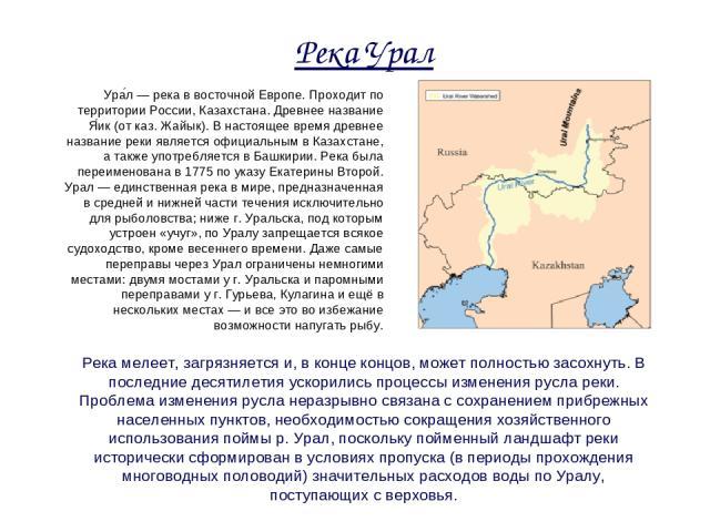 Река Урал Ура л — река в восточной Европе. Проходит по территории России, Казахстана. Древнее название Я ик (от каз. Жайык). В настоящее время древнее название реки является официальным в Казахстане, а также употребляется в Башкирии. Река была переи…