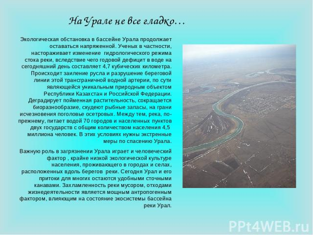 На Урале не все гладко… Экологическая обстановка в бассейне Урала продолжает оставаться напряженной. Ученых в частности, настораживает изменение гидрологического режима стока реки, вследствие чего годовой дефицит в воде на сегодняшний день составляе…
