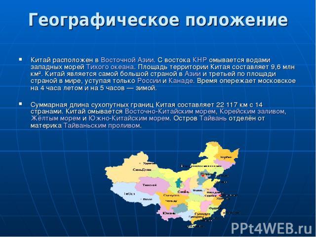 Географическое положение Китай расположен в Восточной Азии. С востока КНР омывается водами западных морей Тихого океана. Площадь территории Китая составляет 9,6млн км². Китай является самой большой страной в Азии и третьей по площади страной в мире…
