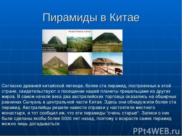 Пирамиды в Китае Согласно древней китайской легенде, более ста пирамид, построенных в этой стране, свидетельствуют о посещении нашей планеты пришельцами из других миров. В самом начале века два австралийских торговца оказались на обширных равнинах С…