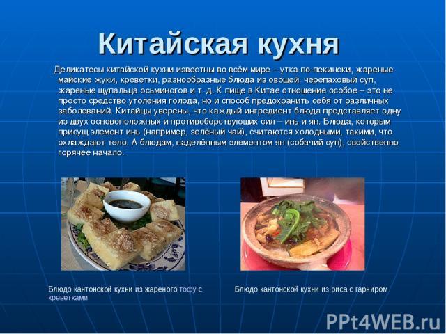 Китайская кухня Деликатесы китайской кухни известны во всём мире – утка по-пекински, жареные майские жуки, креветки, разнообразные блюда из овощей, черепаховый суп, жареные щупальца осьминогов и т. д. К пище в Китае отношение особое – это не просто …