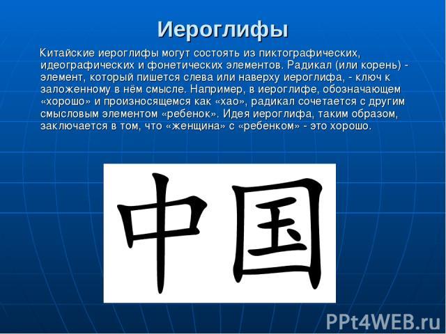 Иероглифы Китайские иероглифы могут состоять из пиктографических, идеографических и фонетических элементов. Радикал (или корень) - элемент, который пишется слева или наверху иероглифа, - ключ к заложенному в нём смысле. Например, в иероглифе, обозна…