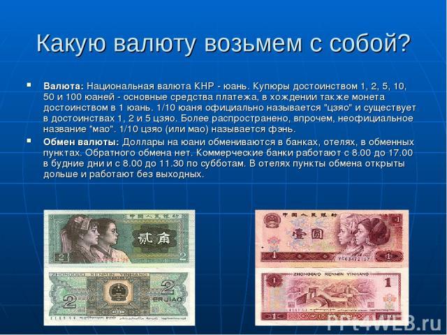 Какую валюту возьмем с собой? Валюта: Национальная валюта КНР - юань. Купюры достоинством 1, 2, 5, 10, 50 и 100 юаней - основные средства платежа, в хождении также монета достоинством в 1 юань. 1/10 юаня официально называется