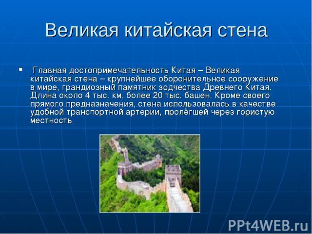 Великая китайская стена Главная достопримечательность Китая – Великая китайская стена – крупнейшее оборонительное сооружение в мире, грандиозный памятник зодчества Древнего Китая. Длина около 4 тыс. км, более 20 тыс. башен. Кроме своего прямого пре…