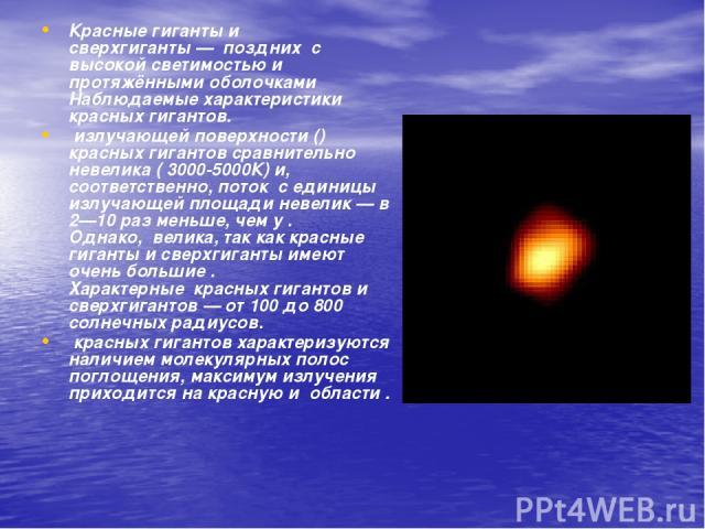 Красные гиганты и сверхгиганты—позднихс высокой светимостью и протяжёнными оболочками Наблюдаемые характеристики красных гигантов. излучающей поверхности () красных гигантов сравнительно невелика ( 3000-5000К) и, соответственно, потокс едини…