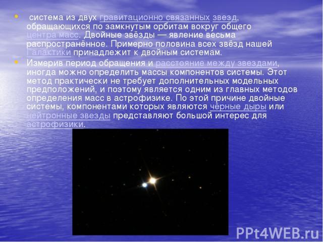 система из двухгравитационно связанныхзвезд, обращающихся по замкнутым орбитам вокруг общегоцентра масс. Двойные звёзды — явление весьма распространённое. Примерно половина всех звёзд нашейГалактики принадлежит к двойным системам. Измерив перио…