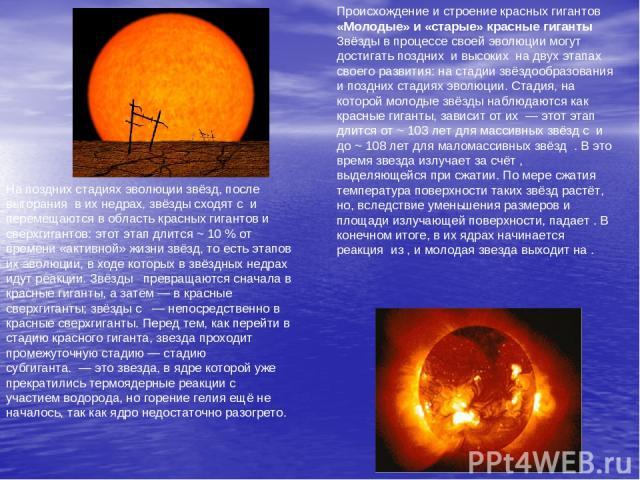 Происхождение и строение красных гигантов «Молодые» и «старые» красные гиганты Звёзды в процессе своей эволюции могут достигать позднихи высокихна двух этапах своего развития: на стадии звёздообразования и поздних стадиях эволюции. Стадия, на ко…