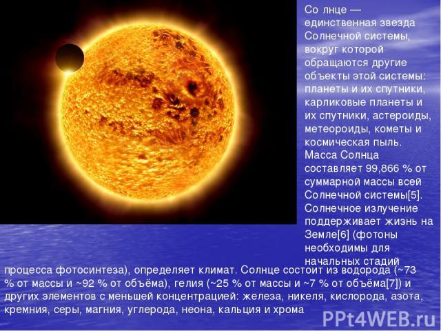 Со лнце — единственная звезда Солнечной системы, вокруг которой обращаются другие объекты этой системы: планеты и их спутники, карликовые планеты и их спутники, астероиды, метеороиды, кометы и космическая пыль. Масса Солнца составляет 99,866 % от су…