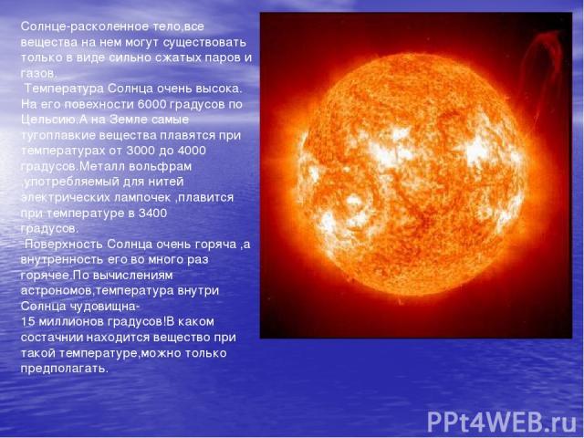 Солнце-расколенное тело,все вещества на нем могут существовать только в виде сильно сжатых паров и газов. Температура Солнца очень высока. На его повехности 6000 градусов по Цельсию.А на Земле самые тугоплавкие вещества плавятся при температурах от …