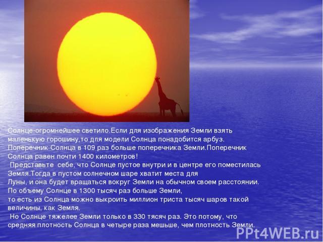 Солнце-огромнейшее светило.Если для изображения Земли взять маленькую горошину,то для модели Солнца понадобится арбуз. Поперечник Солнца в 109 раз больше поперечника Земли.Поперечник Солнца равен почти 1400 километров! Представьте себе, что Солнце п…