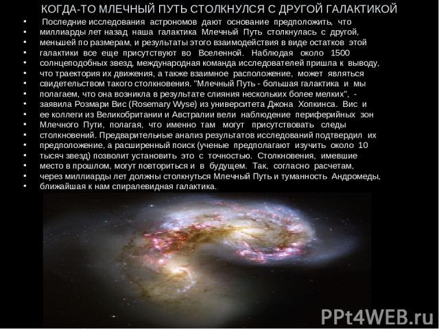 КОГДА-ТО МЛЕЧНЫЙ ПУТЬ СТОЛКНУЛСЯ С ДРУГОЙ ГАЛАКТИКОЙ Последние исследования астрономов дают основание предположить, что миллиарды лет назад наша галактика Млечный Путь столкнулась с другой, меньшей по размерам, и результаты этого взаимодействия в ви…