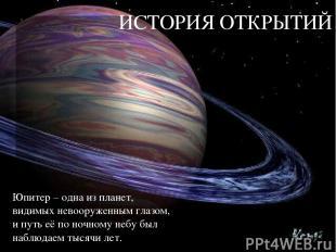 ИСТОРИЯ ОТКРЫТИЙ Юпитер – одна из планет, видимых невооруженным глазом, и путь е