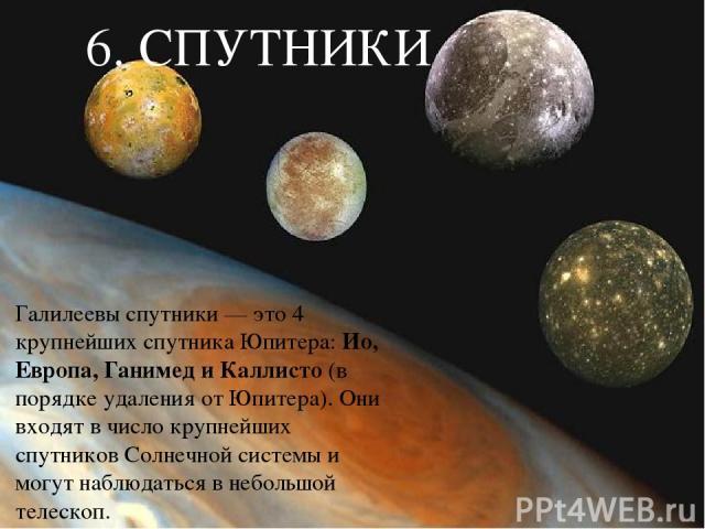 6. СПУТНИКИ Галилеевы спутники — это 4 крупнейших спутника Юпитера: Ио, Европа, Ганимед и Каллисто (в порядке удаления от Юпитера). Они входят в число крупнейших спутников Солнечной системы и могут наблюдаться в небольшой телескоп.