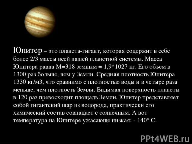 Юпитер – это планета-гигант, которая содержит в себе более 2/3 массы всей нашей планетной системы. Масса Юпитера равна M=318 земным = 1,9*1027 кг. Его объем в 1300 раз больше, чем у Земли. Средняя плотность Юпитера 1330 кг/м3, что сравнимо с плотнос…