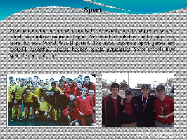 Sport Sport is important in English schools. It's especially popular at private schools which have a long tradition of sport. Nearly all schools have had a sport team from the post World War II period. The most important sport games are: football, b…