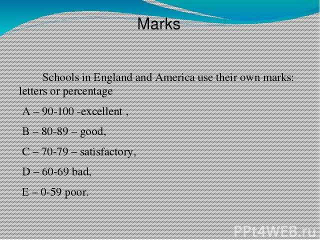 Schools in England and America use their own marks: letters or percentage A – 90-100 -excellent , B – 80-89 – good, C – 70-79 – satisfactory, D – 60-69 bad, E – 0-59 poor. Marks