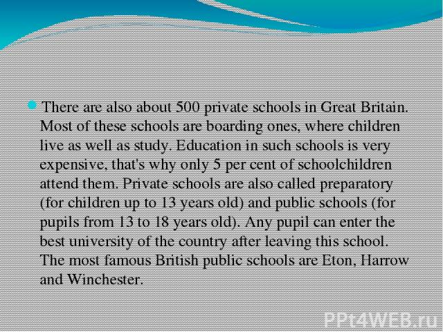 There are also about 500 private schools in Great Britain. Most of these schools are boarding ones, where children live as well as study. Education in such schools is very expensive, that's why only 5 per cent of schoolchildren attend them. Private …