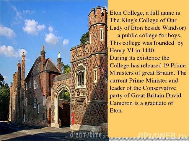 Eton College, a full name is The King's College of Our Lady of Eton beside Windsor) — a public college for boys. This college was founded by Henry VI in 1440. During its existence the College has released 19 Prime Ministers of great Britain. The cur…