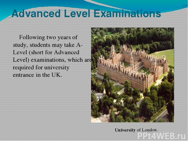 Advanced Level Examinations Following two years of study, students may take A-Level (short for Advanced Level) examinations, which are required for university entrance in the UK. University of London.