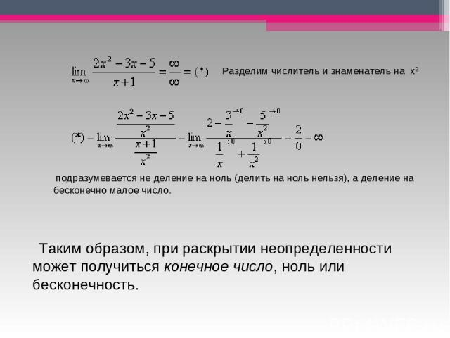 Разделим числитель и знаменатель на х2 подразумевается не деление на ноль (делить на ноль нельзя), а деление на бесконечно малое число.  Таким образом, при раскрытии неопределенности может получитьсяконечное число, ноль или бесконечность.