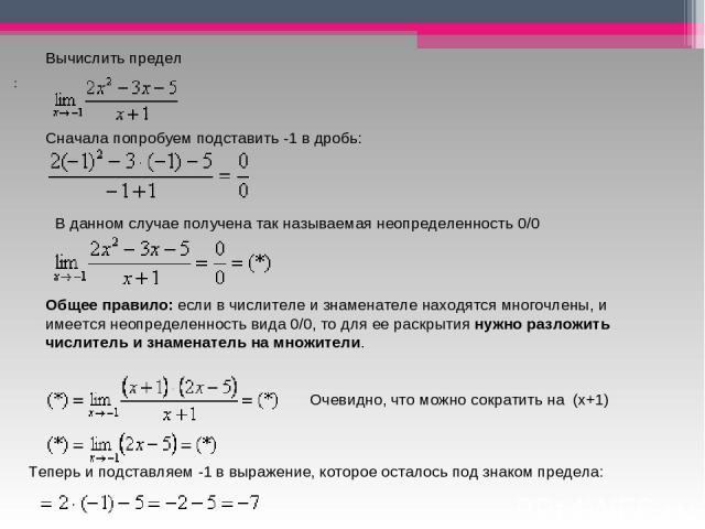 Вычислить предел Сначала попробуем подставить -1 в дробь: В данном случае получена так называемая неопределенность0/0 Общее правило:если в числителе и знаменателе находятся многочлены, и имеется неопределенность вида0/0, то для ее раскрытиянуж…