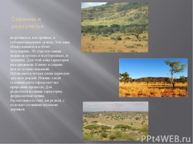 Саванны и редколесья встречаются, как правило, в субэкваториальных поясах. Эти зоны обнаруживаются в обоих полушариях. Но участки саванн можно встретить и в субтропиках, и тропиках. Для этой зоны характерен ряд признаков. Климат в саванне всегда сез…