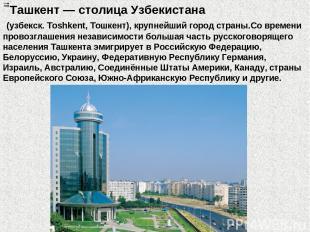 Ташкент — столица Узбекистана (узбекск. Toshkent, Тошкент), крупнейший город стр