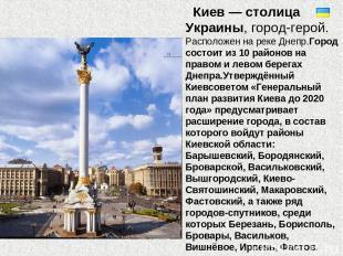 Киев — столица Украины, город-герой. Расположен на реке Днепр.Город состоит из 1
