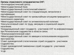 Органы отраслевого сотрудничества СНГ: Антитеррористический Центр; Межгосударст