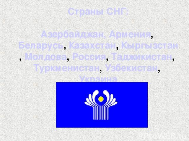Страны СНГ: Азербайджан, Армения, Беларусь, Казахстан, Кыргызстан, Молдова, Россия, Таджикистан, Туркменистан, Узбекистан, Украина