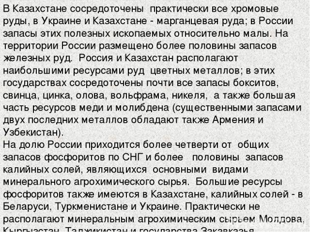 В Казахстане сосредоточены практически все хромовые руды, в Украине и Казахстане - марганцевая руда; в России запасы этих полезных ископаемых относительно малы. На территории России размещено более половины запасов железных руд. Россия и Казахстан р…